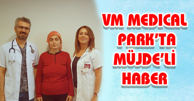 VM MEDICAL PARK'TA MÜJDE'Lİ HABER